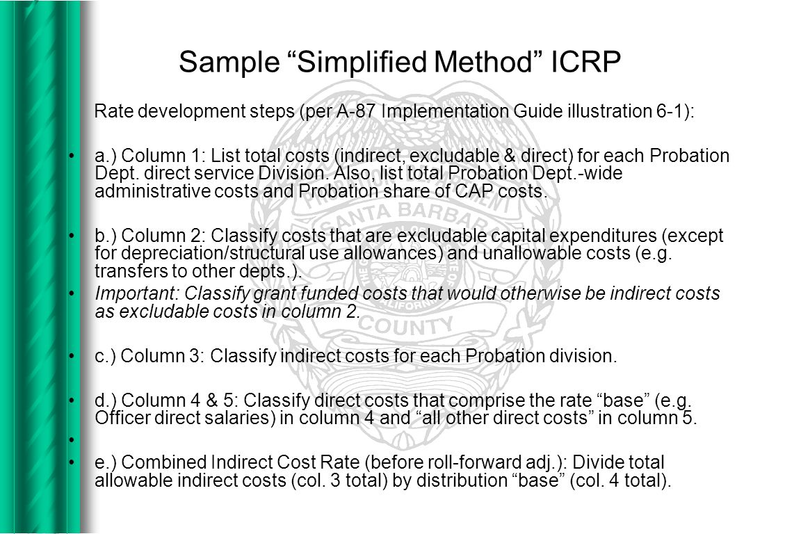 Sample Simplified Method ICRP Rate development steps (per A-87 Implementation Guide illustration 6-1): a.) Column 1: List total costs (indirect, excludable & direct) for each Probation Dept.