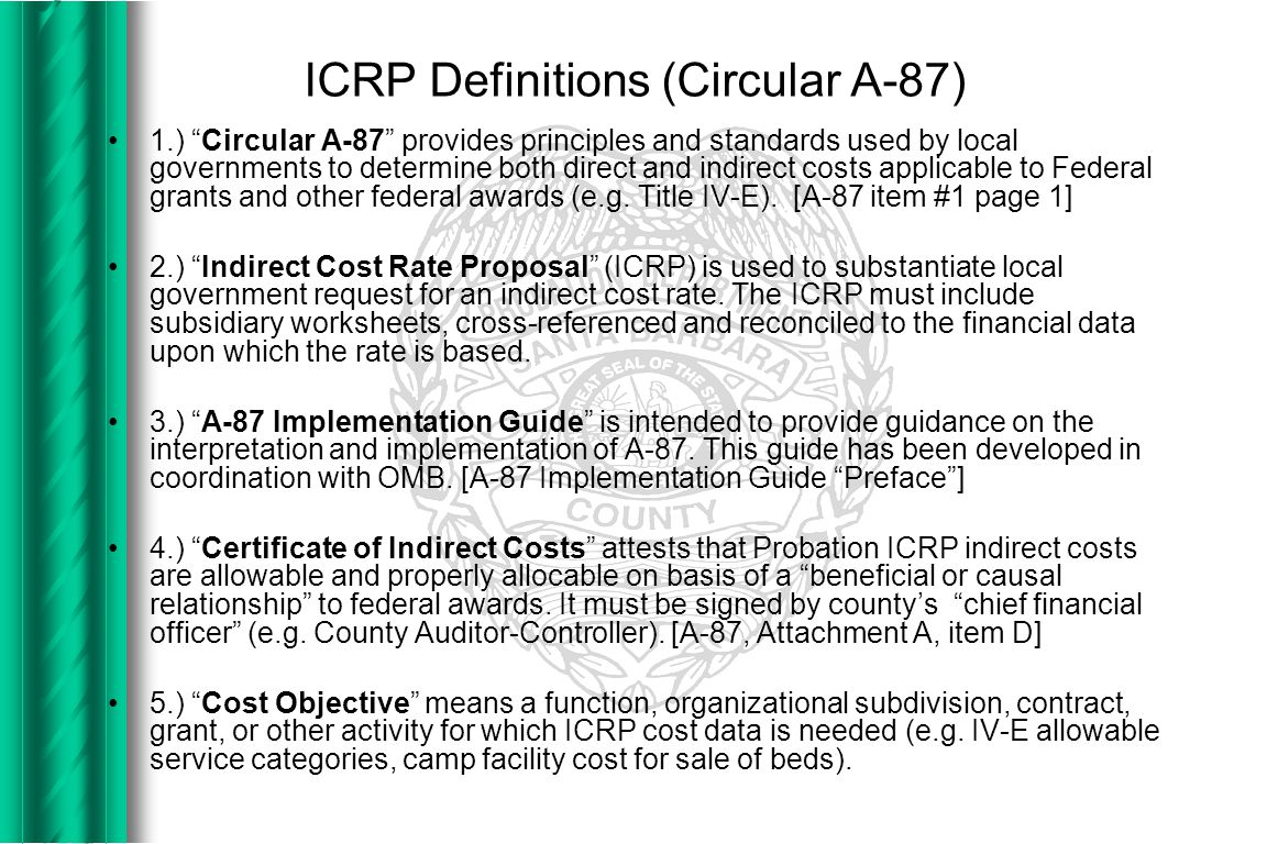 ICRP Definitions (Circular A-87) 1.) Circular A-87 provides principles and standards used by local governments to determine both direct and indirect costs applicable to Federal grants and other federal awards (e.g.
