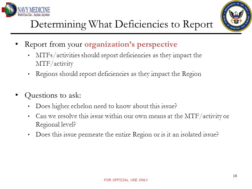 Determining What Deficiencies to Report Report from your organization's perspective MTFs/activities should report deficiencies as they impact the MTF/