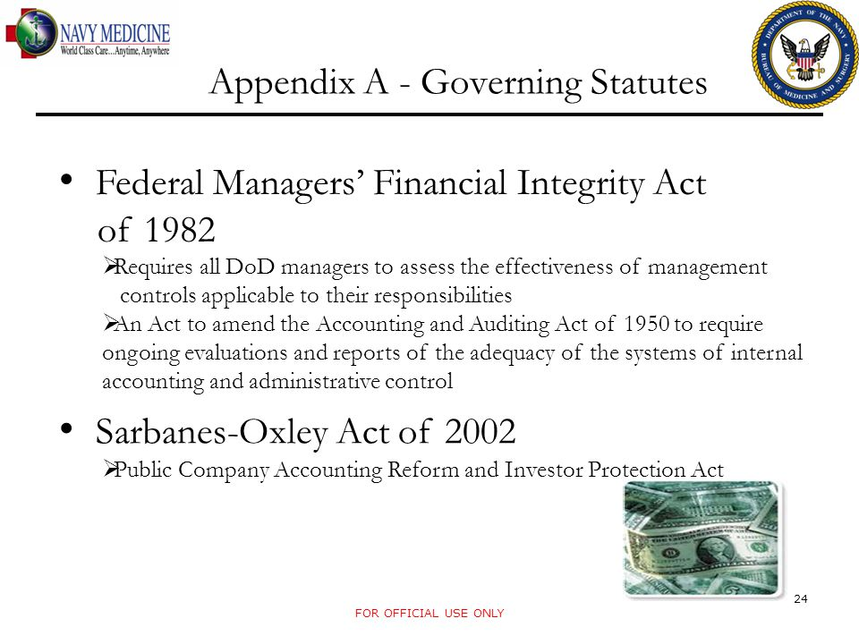 Appendix A - Governing Statutes Federal Managers' Financial Integrity Act of 1982  Requires all DoD managers to assess the effectiveness of managemen