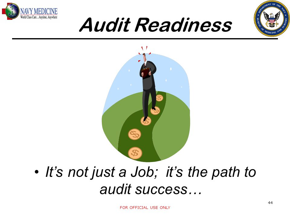 It's not just a Job; it's the path to audit success… FOR OFFICIAL USE ONLY 44 Audit Readiness
