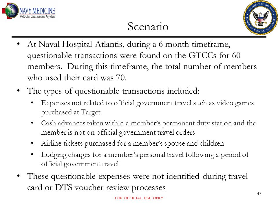 Scenario FOR OFFICIAL USE ONLY 47 At Naval Hospital Atlantis, during a 6 month timeframe, questionable transactions were found on the GTCCs for 60 mem