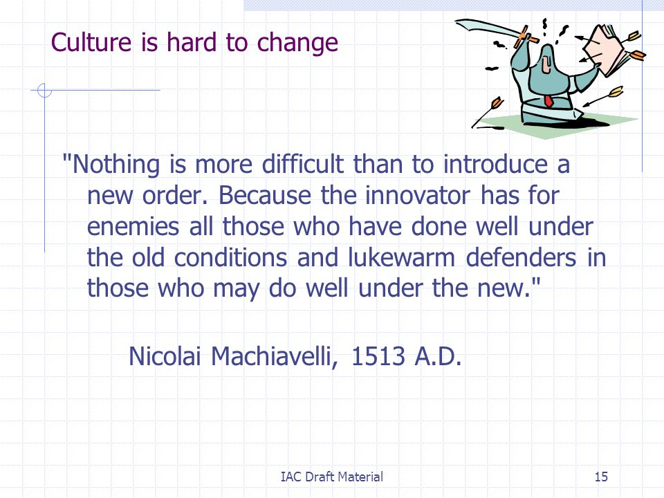 IAC Draft Material15 Culture is hard to change Nothing is more difficult than to introduce a new order.