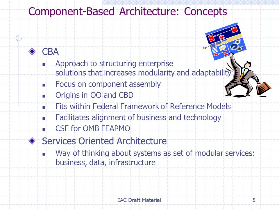 IAC Draft Material8 Component-Based Architecture: Concepts CBA Approach to structuring enterprise solutions that increases modularity and adaptability Focus on component assembly Origins in OO and CBD Fits within Federal Framework of Reference Models Facilitates alignment of business and technology CSF for OMB FEAPMO Services Oriented Architecture Way of thinking about systems as set of modular services: business, data, infrastructure