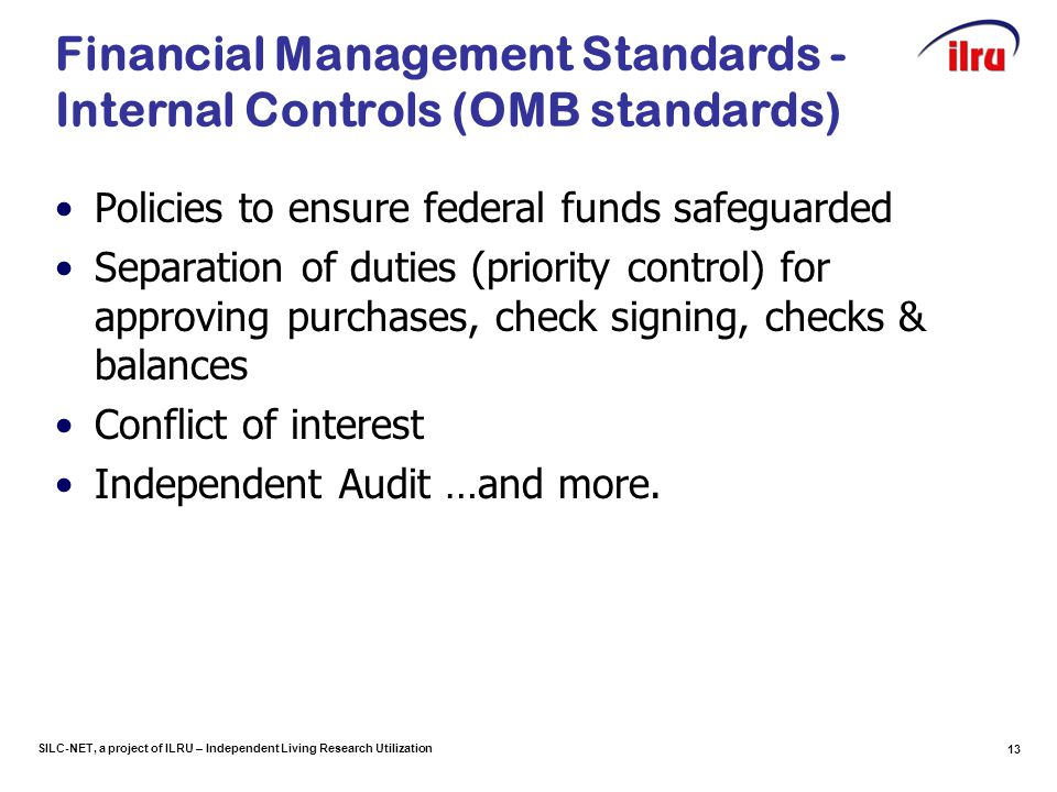 SILC-NET, a project of ILRU – Independent Living Research Utilization 13 Financial Management Standards - Internal Controls (OMB standards) Policies t