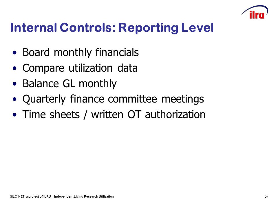 SILC-NET, a project of ILRU – Independent Living Research Utilization 24 Internal Controls: Reporting Level Board monthly financials Compare utilizati