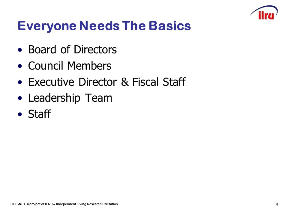 SILC-NET, a project of ILRU – Independent Living Research Utilization 6 Everyone Needs The Basics Board of Directors Council Members Executive Directo
