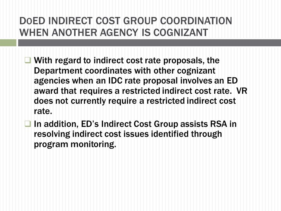 D O ED INDIRECT COST GROUP COORDINATION WHEN ANOTHER AGENCY IS COGNIZANT  With regard to indirect cost rate proposals, the Department coordinates with other cognizant agencies when an IDC rate proposal involves an ED award that requires a restricted indirect cost rate.