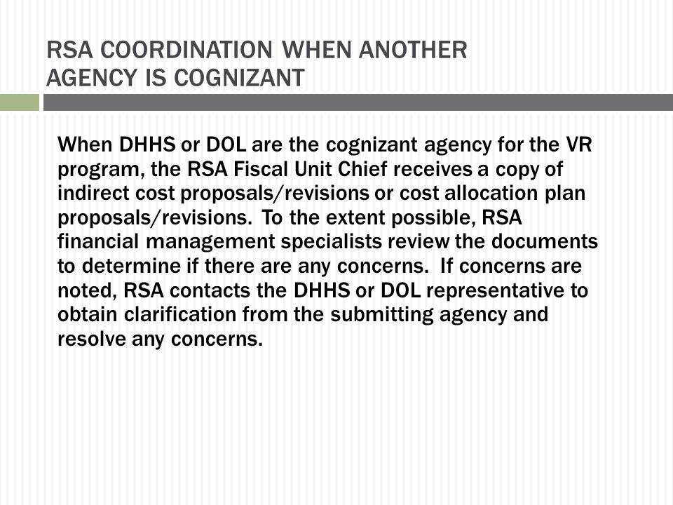 RSA COORDINATION WHEN ANOTHER AGENCY IS COGNIZANT When DHHS or DOL are the cognizant agency for the VR program, the RSA Fiscal Unit Chief receives a copy of indirect cost proposals/revisions or cost allocation plan proposals/revisions.