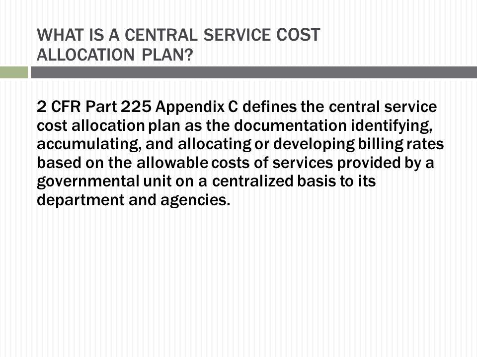 WHAT IS A CENTRAL SERVICE COST ALLOCATION PLAN? 2 CFR Part 225 Appendix C defines the central service cost allocation plan as the documentation identi