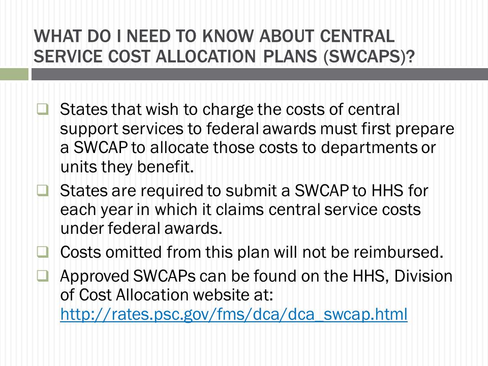 WHAT DO I NEED TO KNOW ABOUT CENTRAL SERVICE COST ALLOCATION PLANS (SWCAPS)?  States that wish to charge the costs of central support services to fed