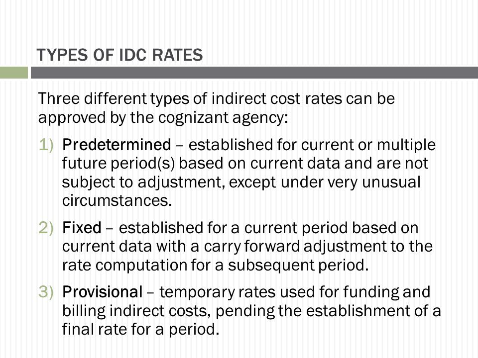 TYPES OF IDC RATES Three different types of indirect cost rates can be approved by the cognizant agency: 1)Predetermined – established for current or multiple future period(s) based on current data and are not subject to adjustment, except under very unusual circumstances.