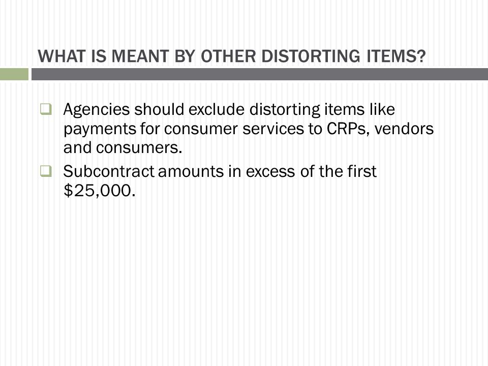 WHAT IS MEANT BY OTHER DISTORTING ITEMS?  Agencies should exclude distorting items like payments for consumer services to CRPs, vendors and consumers