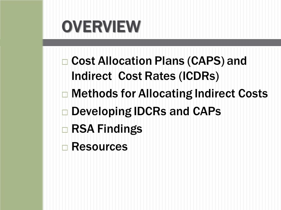 Cost Allocation Plans and Indirect Cost Rates are:  The means by which costs are identified in a logical and systematic manner for reimbursement under federal grants; and  They are documents that identify, accumulate, and distribute allowable direct and indirect costs to benefiting activities.