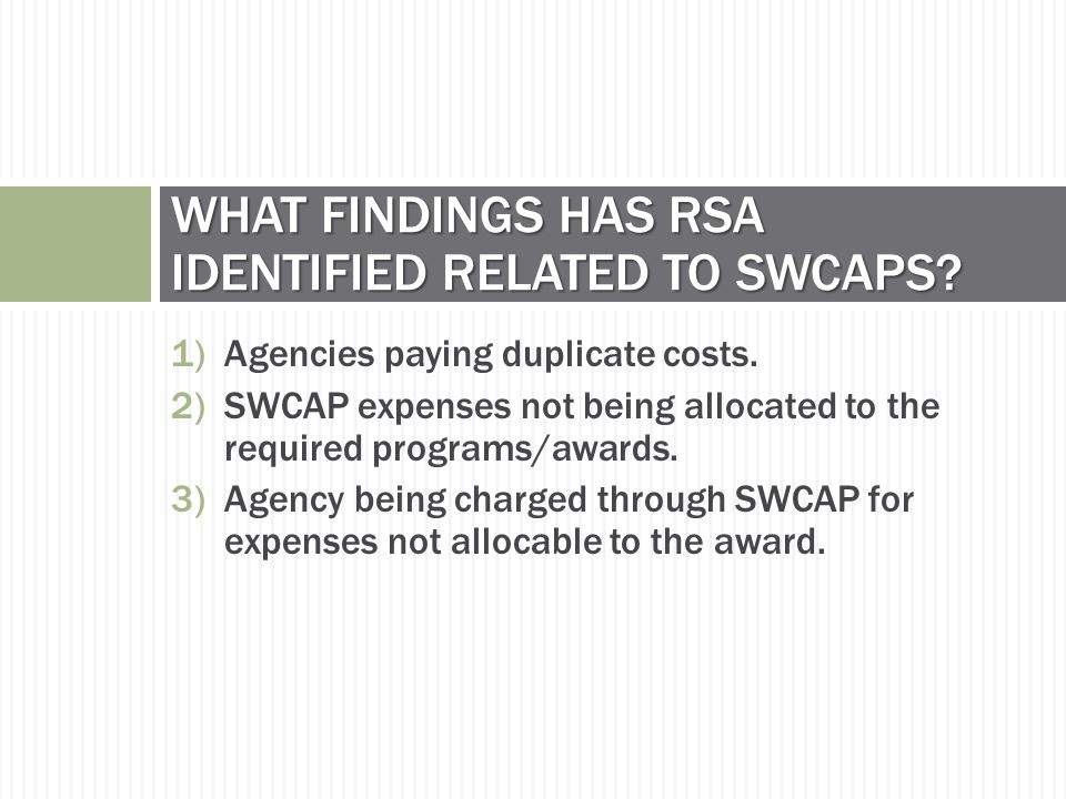 1)Agencies paying duplicate costs. 2)SWCAP expenses not being allocated to the required programs/awards. 3)Agency being charged through SWCAP for expe