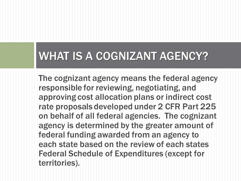 The cognizant agency means the federal agency responsible for reviewing, negotiating, and approving cost allocation plans or indirect cost rate proposals developed under 2 CFR Part 225 on behalf of all federal agencies.