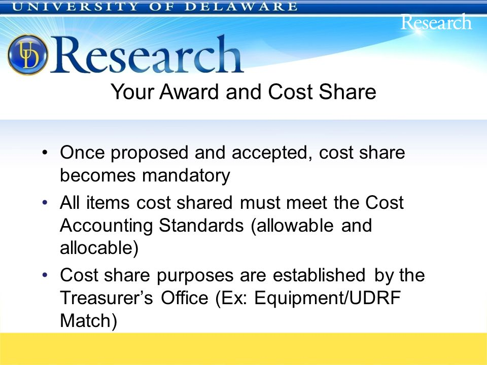 Your Award and Cost Share Once proposed and accepted, cost share becomes mandatory All items cost shared must meet the Cost Accounting Standards (allowable and allocable) Cost share purposes are established by the Treasurer's Office (Ex: Equipment/UDRF Match)