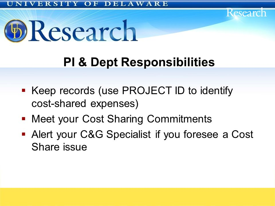 PI & Dept Responsibilities  Keep records (use PROJECT ID to identify cost-shared expenses)  Meet your Cost Sharing Commitments  Alert your C&G Specialist if you foresee a Cost Share issue