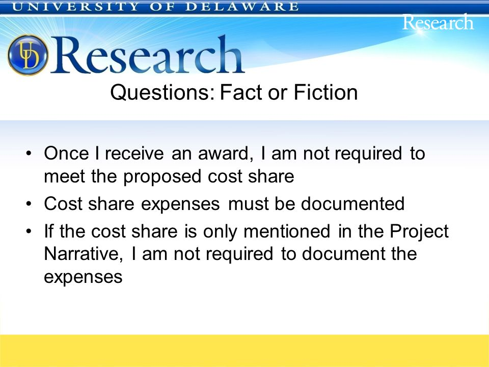 Questions: Fact or Fiction Once I receive an award, I am not required to meet the proposed cost share Cost share expenses must be documented If the cost share is only mentioned in the Project Narrative, I am not required to document the expenses