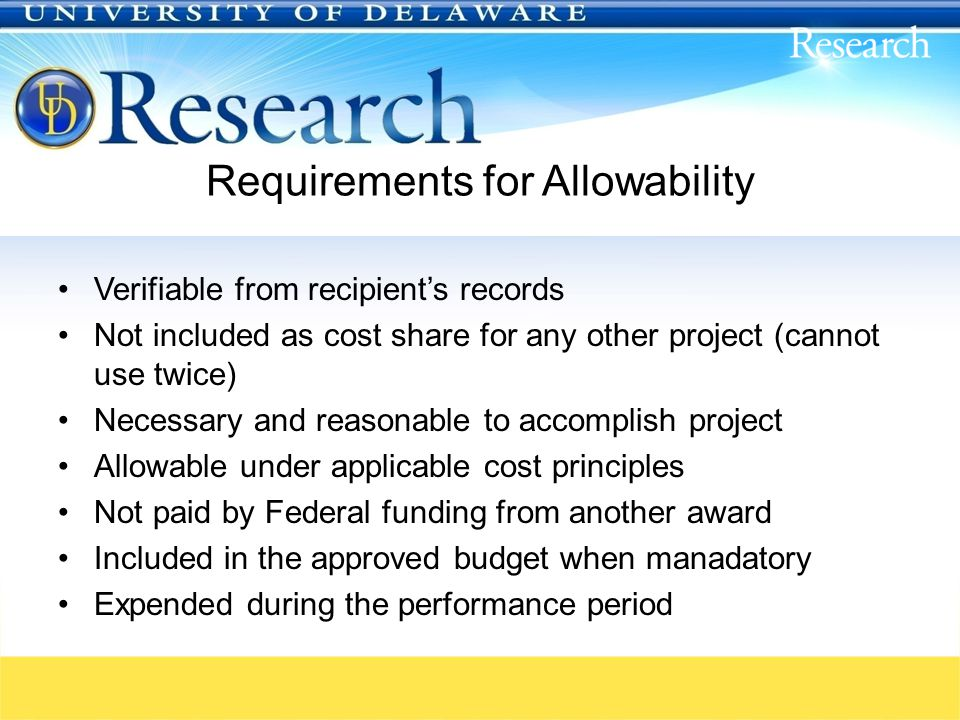 Requirements for Allowability Verifiable from recipient's records Not included as cost share for any other project (cannot use twice) Necessary and reasonable to accomplish project Allowable under applicable cost principles Not paid by Federal funding from another award Included in the approved budget when manadatory Expended during the performance period