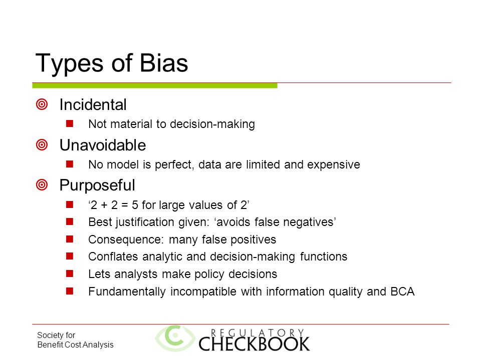 Society for Benefit Cost Analysis Types of Bias  Incidental Not material to decision-making  Unavoidable No model is perfect, data are limited and expensive  Purposeful '2 + 2 = 5 for large values of 2' Best justification given: 'avoids false negatives' Consequence: many false positives Conflates analytic and decision-making functions Lets analysts make policy decisions Fundamentally incompatible with information quality and BCA
