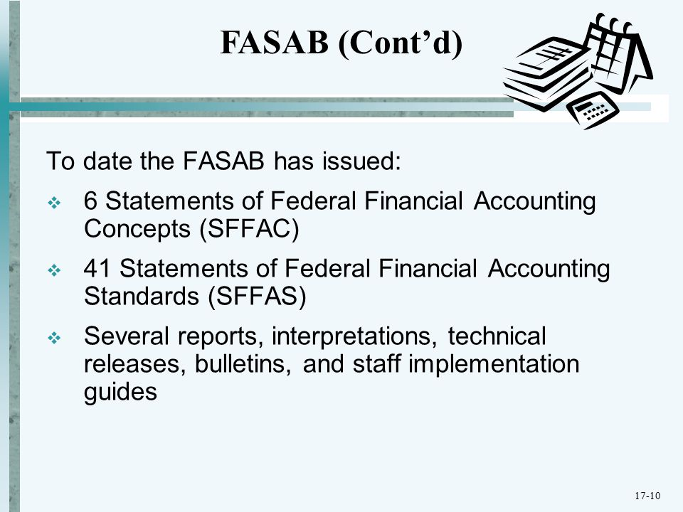 To date the FASAB has issued:  6 Statements of Federal Financial Accounting Concepts (SFFAC)  41 Statements of Federal Financial Accounting Standards (SFFAS)  Several reports, interpretations, technical releases, bulletins, and staff implementation guides FASAB (Cont'd) 17-10