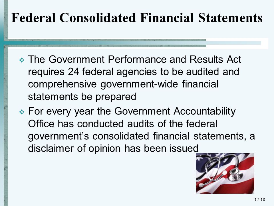 Federal Consolidated Financial Statements  The Government Performance and Results Act requires 24 federal agencies to be audited and comprehensive government-wide financial statements be prepared  For every year the Government Accountability Office has conducted audits of the federal government's consolidated financial statements, a disclaimer of opinion has been issued 17-18