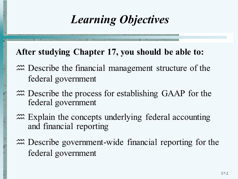 17-2 Learning Objectives After studying Chapter 17, you should be able to:  Describe the financial management structure of the federal government  Describe the process for establishing GAAP for the federal government  Explain the concepts underlying federal accounting and financial reporting  Describe government-wide financial reporting for the federal government