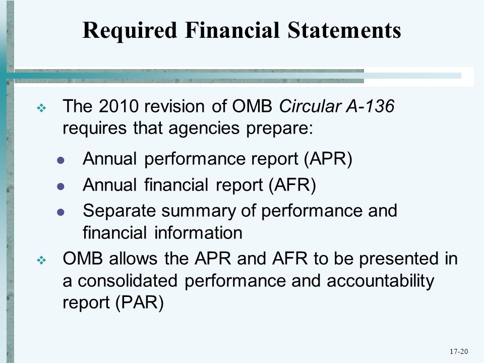  The 2010 revision of OMB Circular A-136 requires that agencies prepare: Annual performance report (APR) Annual financial report (AFR) Separate summary of performance and financial information  OMB allows the APR and AFR to be presented in a consolidated performance and accountability report (PAR) Required Financial Statements 17-20