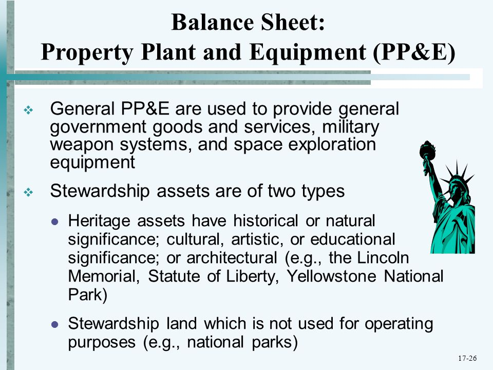  General PP&E are used to provide general government goods and services, military weapon systems, and space exploration equipment  Stewardship assets are of two types Heritage assets have historical or natural significance; cultural, artistic, or educational significance; or architectural (e.g., the Lincoln Memorial, Statute of Liberty, Yellowstone National Park) Stewardship land which is not used for operating purposes (e.g., national parks) Balance Sheet: Property Plant and Equipment (PP&E) 17-26