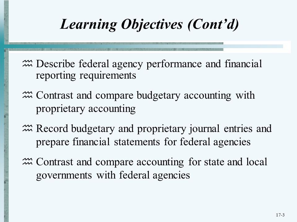 Learning Objectives (Cont'd)  Describe federal agency performance and financial reporting requirements  Contrast and compare budgetary accounting with proprietary accounting  Record budgetary and proprietary journal entries and prepare financial statements for federal agencies  Contrast and compare accounting for state and local governments with federal agencies 17-3
