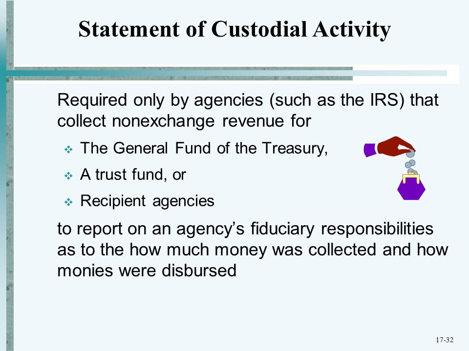 Required only by agencies (such as the IRS) that collect nonexchange revenue for  The General Fund of the Treasury,  A trust fund, or  Recipient agencies to report on an agency's fiduciary responsibilities as to the how much money was collected and how monies were disbursed Statement of Custodial Activity 17-32