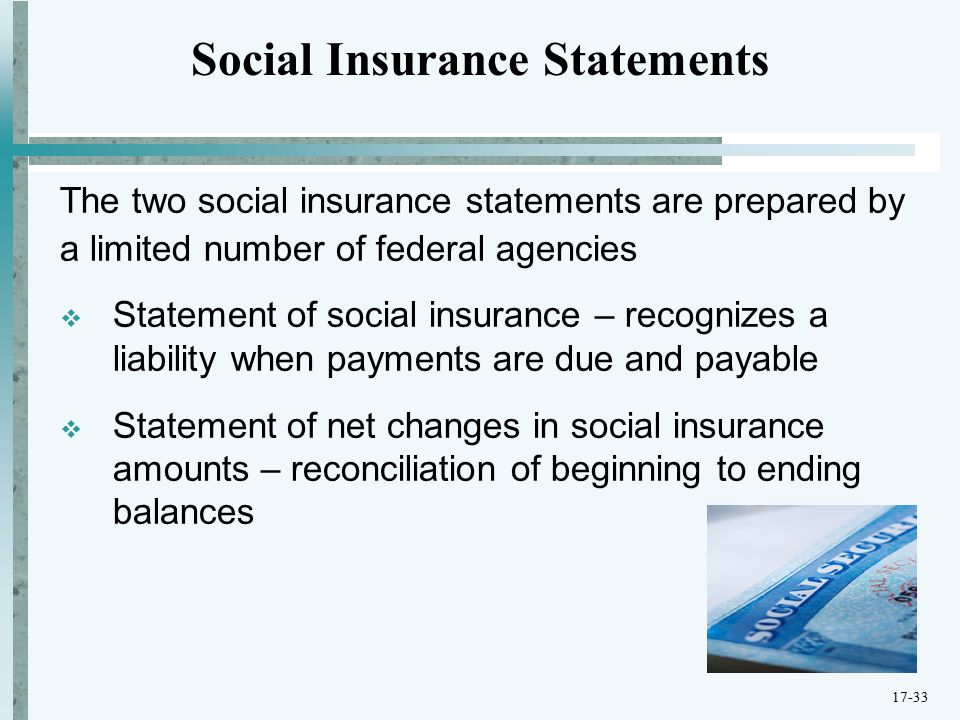 The two social insurance statements are prepared by a limited number of federal agencies  Statement of social insurance – recognizes a liability when payments are due and payable  Statement of net changes in social insurance amounts – reconciliation of beginning to ending balances Social Insurance Statements 17-33