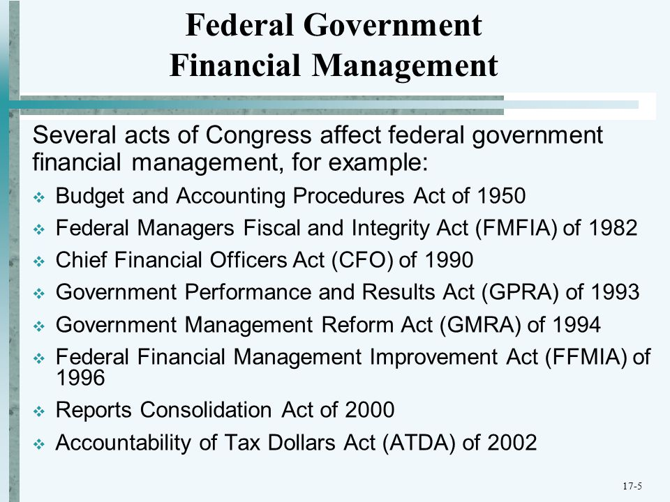 Federal Financial Management Improvement Act (FFMIA) of 1996  Requires federal agencies to comply with established federal accounting and reporting standards.