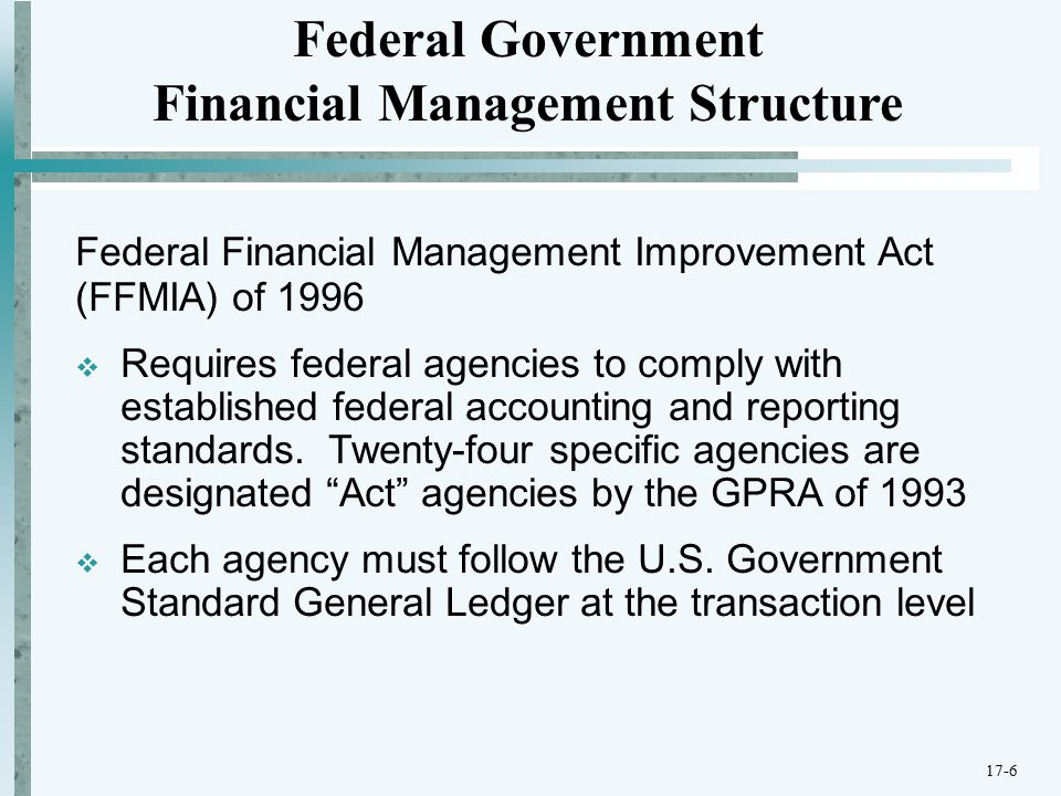 Federal Financial Management Improvement Act (FFMIA) of 1996  Requires federal agencies to comply with established federal accounting and reporting standards.