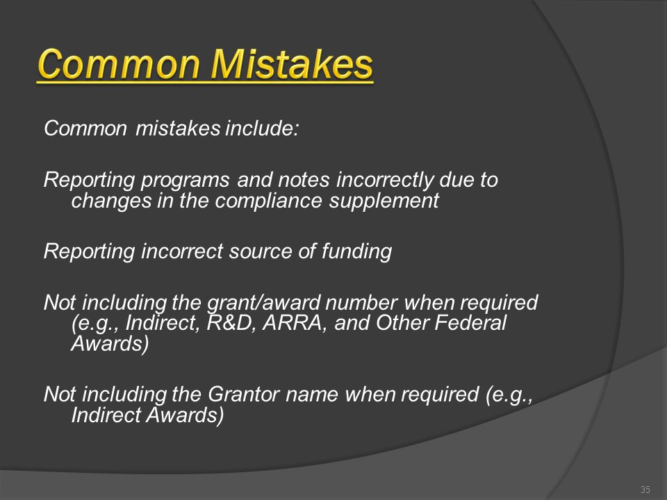 Common mistakes include: Reporting programs and notes incorrectly due to changes in the compliance supplement Reporting incorrect source of funding Not including the grant/award number when required (e.g., Indirect, R&D, ARRA, and Other Federal Awards) Not including the Grantor name when required (e.g., Indirect Awards) 35