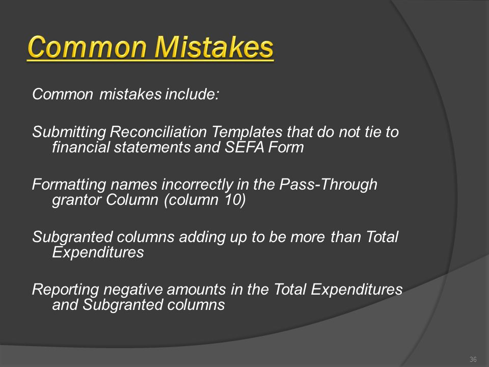 Common mistakes include: Submitting Reconciliation Templates that do not tie to financial statements and SEFA Form Formatting names incorrectly in the