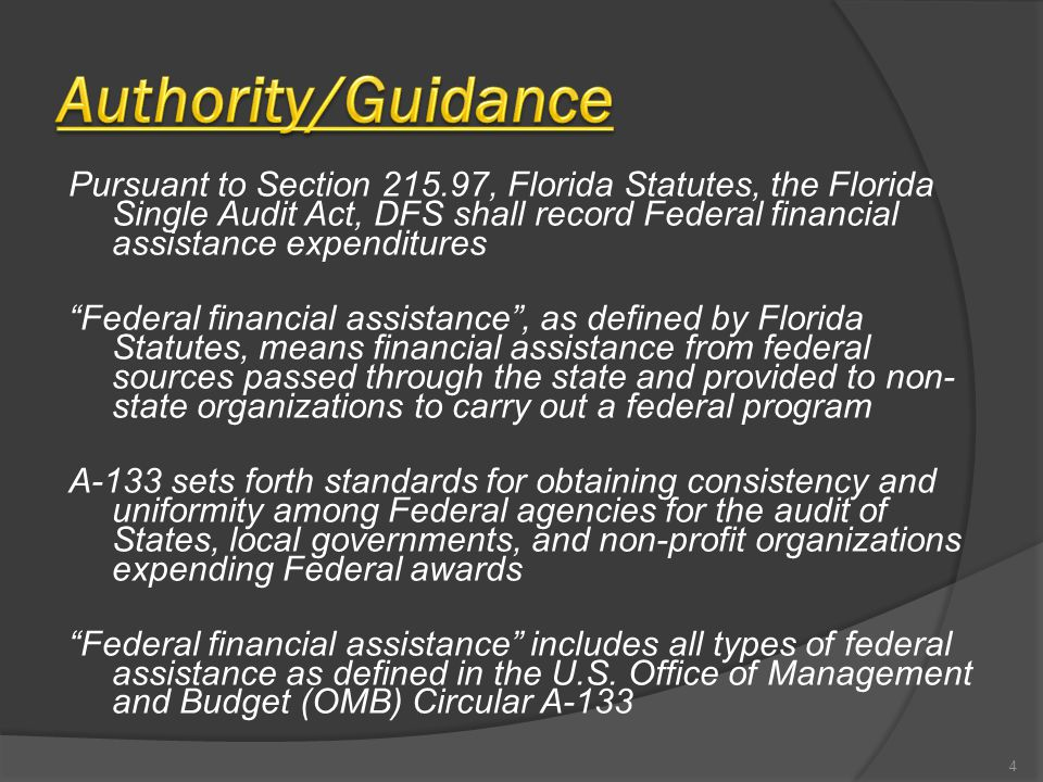 Pursuant to Section 215.97, Florida Statutes, the Florida Single Audit Act, DFS shall record Federal financial assistance expenditures Federal financial assistance , as defined by Florida Statutes, means financial assistance from federal sources passed through the state and provided to non- state organizations to carry out a federal program A-133 sets forth standards for obtaining consistency and uniformity among Federal agencies for the audit of States, local governments, and non-profit organizations expending Federal awards Federal financial assistance includes all types of federal assistance as defined in the U.S.