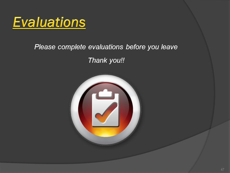 47 Please complete evaluations before you leave Thank you!!