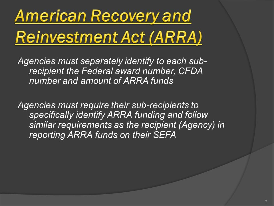 Agencies must separately identify to each sub- recipient the Federal award number, CFDA number and amount of ARRA funds Agencies must require their sub-recipients to specifically identify ARRA funding and follow similar requirements as the recipient (Agency) in reporting ARRA funds on their SEFA 7