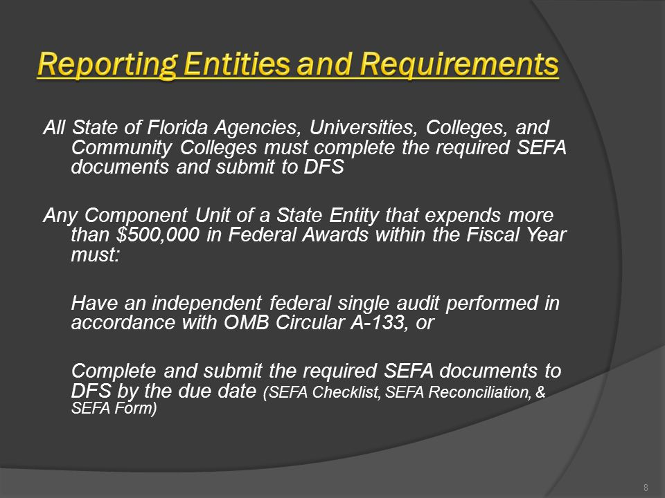 All State of Florida Agencies, Universities, Colleges, and Community Colleges must complete the required SEFA documents and submit to DFS Any Component Unit of a State Entity that expends more than $500,000 in Federal Awards within the Fiscal Year must: Have an independent federal single audit performed in accordance with OMB Circular A-133, or Complete and submit the required SEFA documents to DFS by the due date (SEFA Checklist, SEFA Reconciliation, & SEFA Form) 8