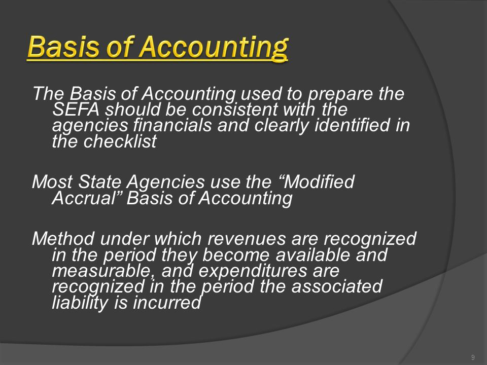 The Basis of Accounting used to prepare the SEFA should be consistent with the agencies financials and clearly identified in the checklist Most State Agencies use the Modified Accrual Basis of Accounting Method under which revenues are recognized in the period they become available and measurable, and expenditures are recognized in the period the associated liability is incurred 9