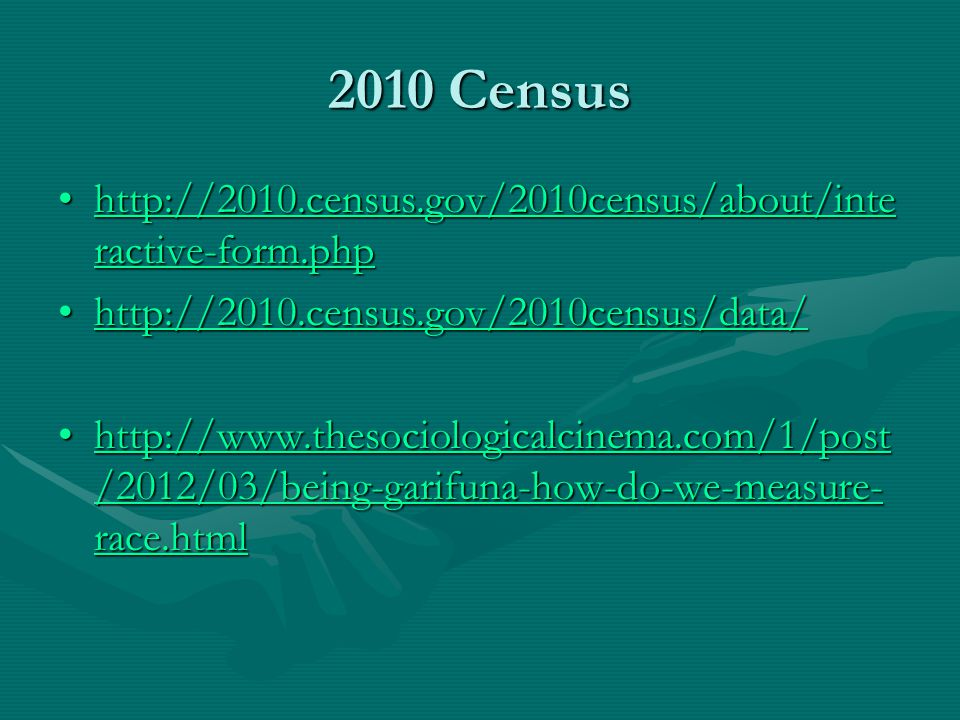2010 Census http://2010.census.gov/2010census/about/inte ractive-form.phphttp://2010.census.gov/2010census/about/inte ractive-form.phphttp://2010.census.gov/2010census/about/inte ractive-form.phphttp://2010.census.gov/2010census/about/inte ractive-form.php http://2010.census.gov/2010census/data/http://2010.census.gov/2010census/data/http://2010.census.gov/2010census/data/ http://www.thesociologicalcinema.com/1/post /2012/03/being-garifuna-how-do-we-measure- race.htmlhttp://www.thesociologicalcinema.com/1/post /2012/03/being-garifuna-how-do-we-measure- race.htmlhttp://www.thesociologicalcinema.com/1/post /2012/03/being-garifuna-how-do-we-measure- race.htmlhttp://www.thesociologicalcinema.com/1/post /2012/03/being-garifuna-how-do-we-measure- race.html