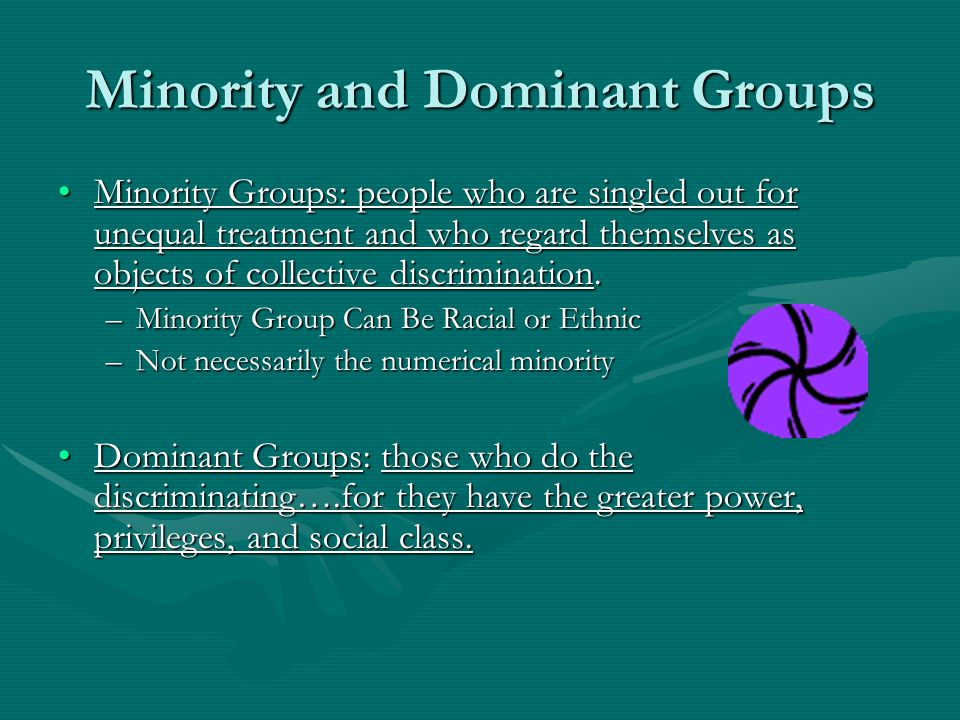 Minority and Dominant Groups Minority Groups: people who are singled out for unequal treatment and who regard themselves as objects of collective discrimination.Minority Groups: people who are singled out for unequal treatment and who regard themselves as objects of collective discrimination.