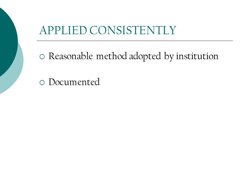 APPLIED CONSISTENTLY  Reasonable method adopted by institution  Documented
