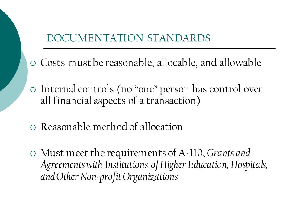 DOCUMENTATION STANDARDS  Costs must be reasonable, allocable, and allowable  Internal controls (no one person has control over all financial aspects of a transaction)  Reasonable method of allocation  Must meet the requirements of A-110, Grants and Agreements with Institutions of Higher Education, Hospitals, and Other Non-profit Organizations