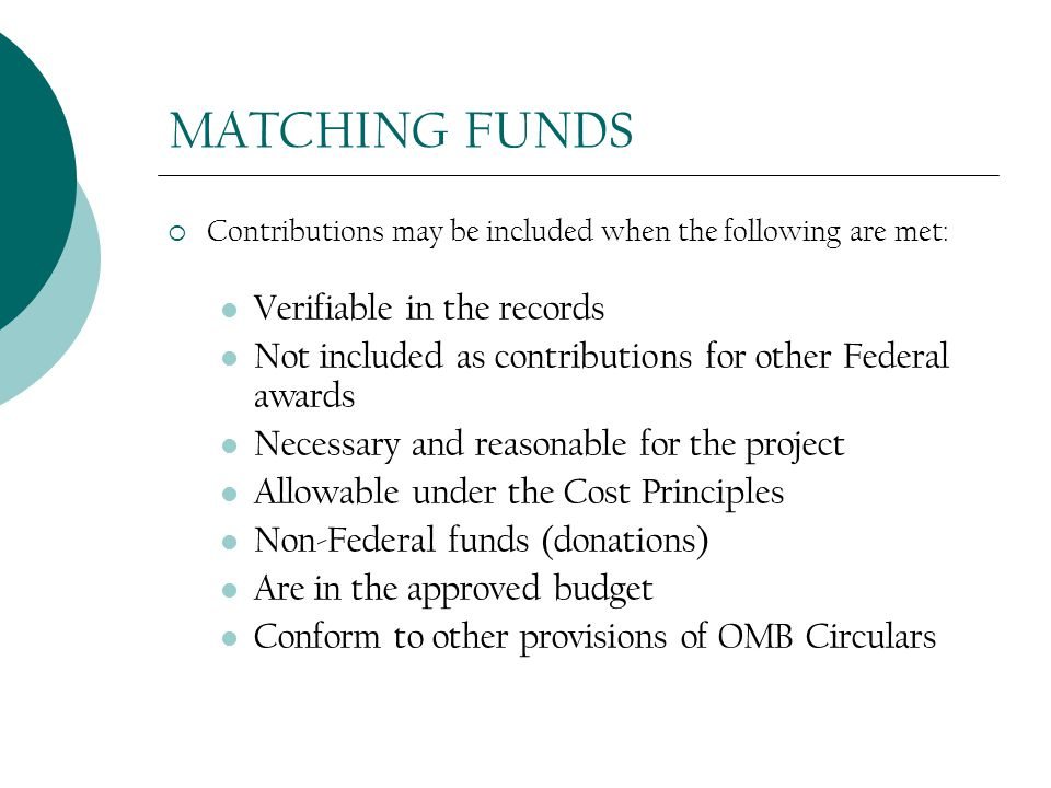 MATCHING FUNDS  Contributions may be included when the following are met: Verifiable in the records Not included as contributions for other Federal awards Necessary and reasonable for the project Allowable under the Cost Principles Non-Federal funds (donations) Are in the approved budget Conform to other provisions of OMB Circulars