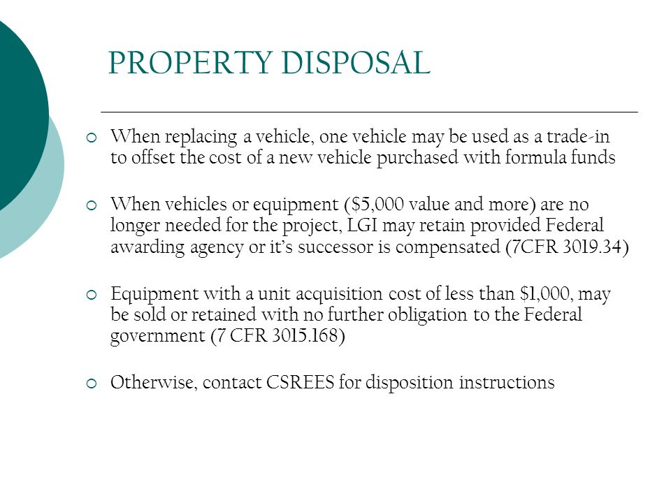 PROPERTY DISPOSAL  When replacing a vehicle, one vehicle may be used as a trade-in to offset the cost of a new vehicle purchased with formula funds  When vehicles or equipment ($5,000 value and more) are no longer needed for the project, LGI may retain provided Federal awarding agency or it's successor is compensated (7CFR 3019.34)  Equipment with a unit acquisition cost of less than $1,000, may be sold or retained with no further obligation to the Federal government (7 CFR 3015.168)  Otherwise, contact CSREES for disposition instructions
