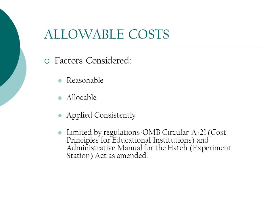 ALLOWABLE COSTS  Factors Considered: Reasonable Allocable Applied Consistently Limited by regulations-OMB Circular A-21 (Cost Principles for Educational Institutions) and Administrative Manual for the Hatch (Experiment Station) Act as amended.