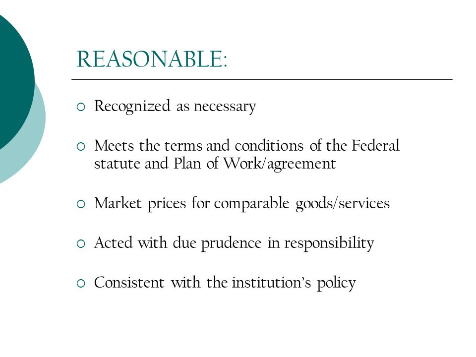 REASONABLE:  Recognized as necessary  Meets the terms and conditions of the Federal statute and Plan of Work/agreement  Market prices for comparable goods/services  Acted with due prudence in responsibility  Consistent with the institution's policy